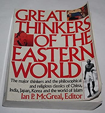 Great Thinkers of the Eastern World: The Major Thinkers and the Philosophical and Religious Classics of China, India, Japan, Korea, and the World of I