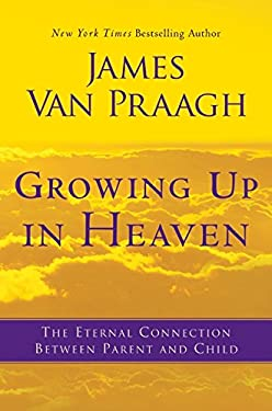 Growing Up in Heaven: The Eternal Connection Between Parent and Child 9780062024633