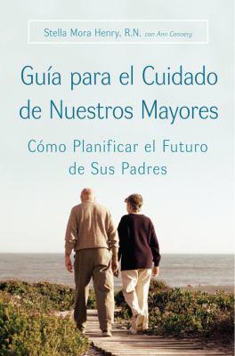 Guia Para El Cuidado de Nuestros Mayores: Como Planificar El Futuro de Sus Padres 9780060887193