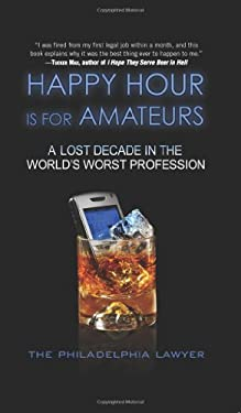 Happy Hour Is for Amateurs: A Lost Decade in the World's Worst Profession 9780061349492