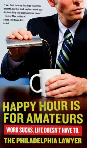 Happy Hour Is for Amateurs: Work Sucks. Life Doesn't Have To. 9780061845062
