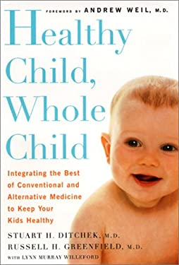 Healthy Child, Whole Child: Integrating the Best of Conventional and Alternative Medicine Tokeep Your Kids Healthy
