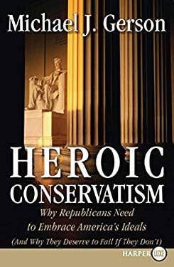 Heroic Conservatism: Why Republicans Need to Embrace America's Ideals (and Why They Deserve to Fail If They Don't) 9780061363894