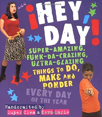 Hey, Day!: Super-Amazing, Funk-Da-Crazing, Ultra-Glazing Things to Do, Make and Ponder Every Day of the Year