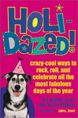 Holidazed!: Crazy-Cool Ways to Rock, Roll, and Celebrate All the Most Fabulous Days of the Year