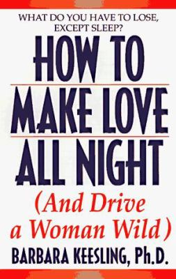 Hot to Make Love All Night: And Drive Your Woman Wild!