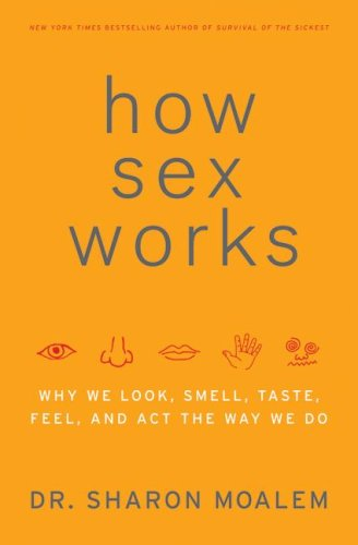How Sex Works: Why We Look, Smell, Taste, Feel, and Act the Way We Do 9780061479656