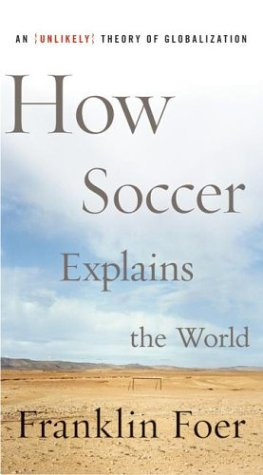 How Soccer Explains the World: An Unlikely Theory of Globalization 9780066212340