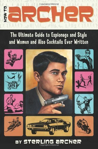 How to Archer: The Ultimate Guide to Espionage and Style and Women and Also Cocktails Ever Written 9780062066312