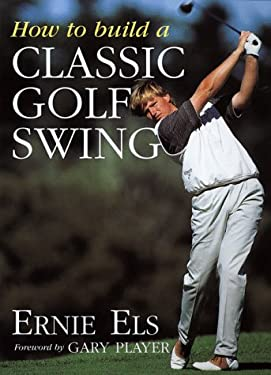 How to Build a Classic Golf Swing - Els, Ernie / Cannon, Dave / Player, Gary