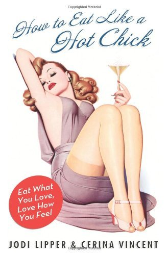 How to Eat Like a Hot Chick: Eat What You Love, Love How You Feel