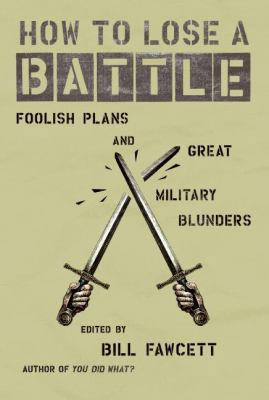 How to Lose a Battle: Foolish Plans and Great Military Blunders 9780060760243