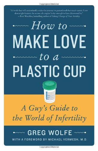 How to Make Love to a Plastic Cup: A Guy's Guide to the World of Infertility 9780061859489