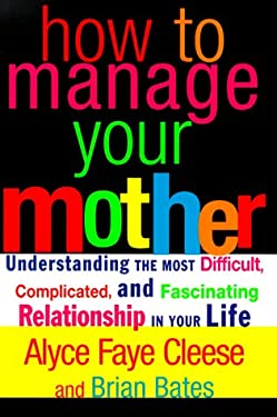 How to Manage Your Mother: Understanding the Most Difficult, Complicated, and Fascinating Relationship in Your Life