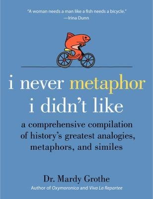 I Never Metaphor I Didn't Like: A Comprehensive Compilation of History's Greatest Analogies, Metaphors, and Similes 9780061358135