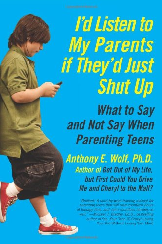 I'd Listen to My Parents If They'd Just Shut Up: What to Say and Not Say When Parenting Teens 9780061915451
