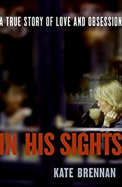 In His Sights: A True Story of Love and Obsession 9780061451607