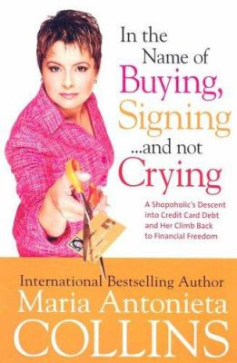 In the Name of Buying, Signing... and Not Crying: A Shopaholic's Descent Into Credit Card Debt and Her Climb Back to Financial Freedom