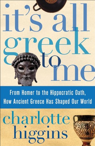 It's All Greek to Me: From Homer to the Hippocratic Oath, How Ancient Greece Has Shaped Our World 9780061804007