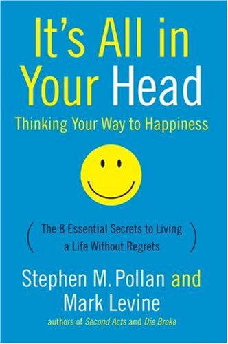 It's All in Your Head (Thinking Your Way to Happiness): The 8 Essential Secrets to Leading a Life Without Regrets