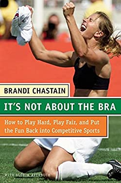 It's Not about the Bra: Play Hard, Play Fair, and Put the Fun Back Into Competitive Sports