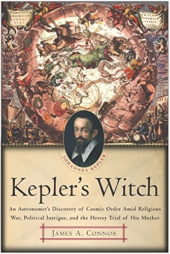 Kepler's Witch: An Astronomer's Discovery of Cosmic Order Amid Religious War, Political Intrigue, and the Heresy Trial of His Mother