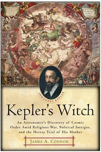 Kepler's Witch: An Astronomer's Discovery of Cosmic Order Amid Religious War, Political Intrigue, and the Heresy Trial of His Mother 9780060750497