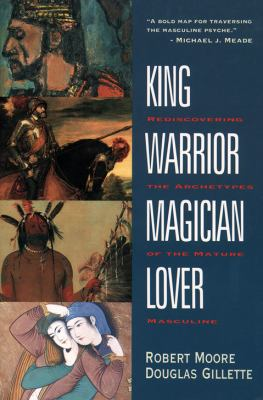 King, Warrior, Magician, Lover: Rediscovering the Archetypes of the Mature Masculine 9780062506061