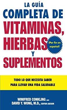 La Guia Completa de Vitaminas, Hierbas y Suplementos: Todo Lo Que Necesita Saber Para Llevar una Vida Saludable 9780061137754