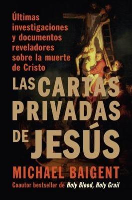 Las Cartas Privadas de Jesus: Ultimas Investigaciones y Documentos Reveladores Sobre la Muerte de Cristo
