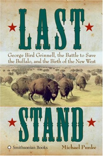 Last Stand: George Bird Grinnell, the Battle to Save the Buffalo, and the Birth of the New West 9780060897826
