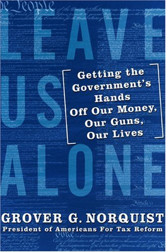 Leave Us Alone: Getting the Government's Hands Off Our Money, Our Guns, Our Lives