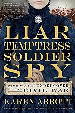 Liar, Temptress, Soldier, Spy : Four Women Undercover in the Civil War