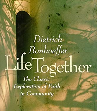 Life Together: The Classic Explorations of Faith in Community