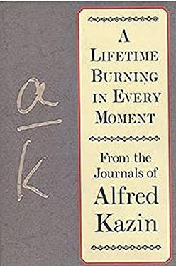 Lifetime Burning in Every Moment: From the Journals of Alfred Kazin
