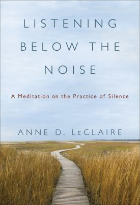 Listening Below the Noise: A Meditation on the Practice of Silence 9780061353352