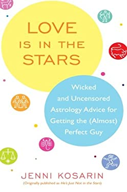 Love Is in the Stars: Wicked and Uncensored Astrology Advice for Getting the (Almost) Perfect Guy 9780060887292