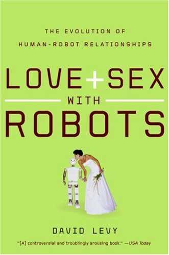 Love and Sex with Robots: The Evolution of Human-Robot Relationships 9780061359804