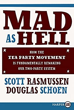 Mad as Hell: How the Tea Party Movement Is Fundamentally Remaking Our Two-Party System 9780062018755