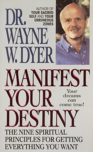 Manifest Your Destiny: The Nine Spiritual Principles for Getting Everything You Want - Dyer, Wayne W.