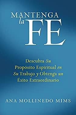 Mantenga la Fe: Descubra su Proposito Espiritual en su Trabajo y Obtenga un Ex Ito Extraordinario