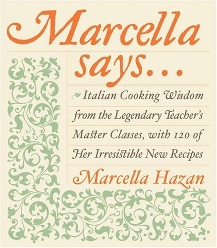 Marcella Says... : Italian Cooking Wisdom from the Legendary Teacher's Master Classes, with 120 of Her Irresistible New Recipes