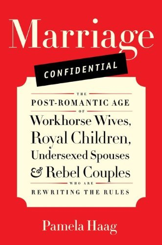 Marriage Confidential: The Post-Romantic Age of Workhorse Wives, Royal Children, Undersexed Spouses, and Rebel Couples Who Are Rewriting the