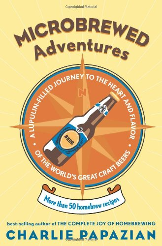 Microbrewed Adventures: A Lupulin-Filled Journey to the Heart and Flavor of the World's Great Craft Beers 9780060758141
