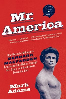 Mr. America: How Muscular Millionaire Bernarr Macfadden Transformed the Nation Through Sex, Salad, and the Ultimate Starvation Diet 9780060594763