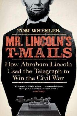 Mr. Lincoln's T-Mails: How Abraham Lincoln Used the Telegraph to Win the Civil War 9780061129803