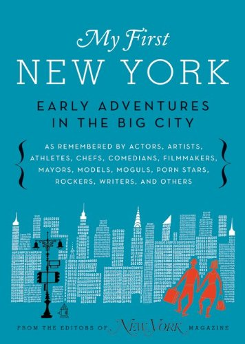 My First New York: Early Adventures in the Big City (as Remembered by Actors, Artists, Athletes, Chefs, Comedians, Filmmakers, Mayors, Mo 9780061963933