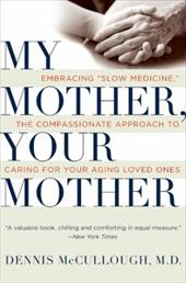 "My Mother, Your Mother: Embracing ""Slow Medicine""--The Compassionate Approach to Caring for Your Aging Loved Ones"