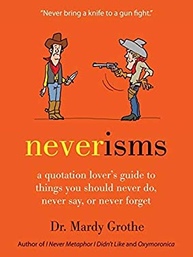 Neverisms: A Quotation Lover's Guide to Things You Should Never Do, Never Say, or Never Forget 9780061970658