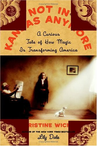 Not in Kansas Anymore: A Curious Tale of How Magic Is Transforming America 9780060726782